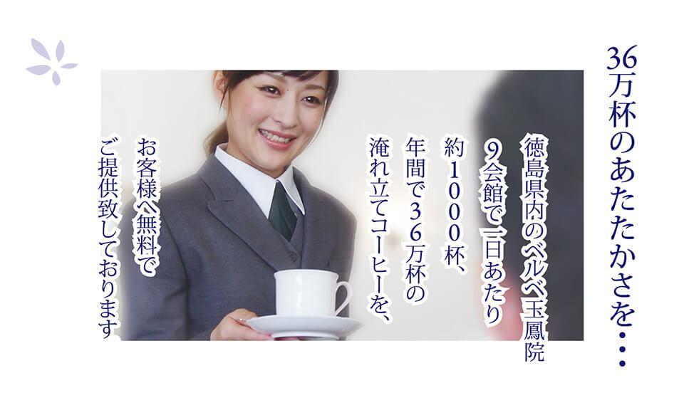 36万杯のあたたかさを・・・ 徳島県内のベルベ玉鳳院9会館で一日あたり約1000杯、年間で36万杯の淹れ立て コーヒーを、お客様へ無料でご提供致しております