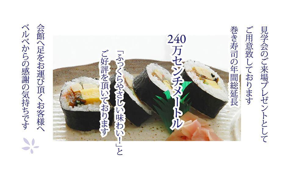 見学会のご来場プレゼントとしてご用意致しております巻き寿司の年間総延長 240万センチメートル 「ふっくらやさしい味わい!」とご好評を頂いております 会館へ足をお運び頂くお客様へベルベから感謝の気持ちです