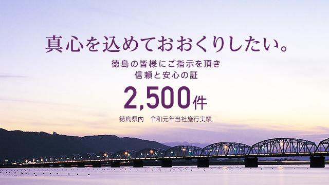 真心を込めておおくりしたい。徳島の皆様にご指示を頂き信頼と安心の証 2,500件 徳島県内 平成26年当社施行実績
