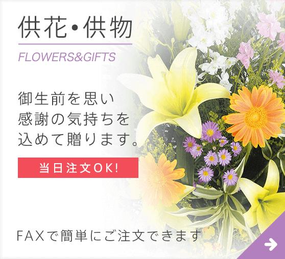 供花•供物 FLOWERS&GIFTS 御生前を思い感謝の気持ちを込めて贈ります。 当日注文OK! FAXで簡単にご注文できます